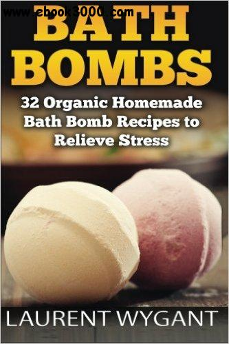 Bath Bombs: 32 Organic Homemade Bath Bomb Recipes to Relieve Stress & Have Better Health free download
