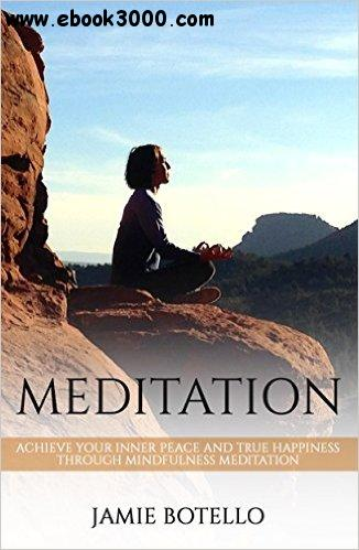Meditation: Achieve Your Inner Peace and True Happiness through Mindfulness Meditation free download
