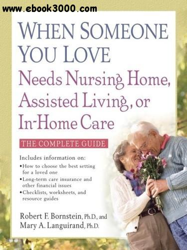 When Someone You Love Needs Nursing Home, Assisted Living, or In-Home Care: The Complete Guide, 2nd edition free download
