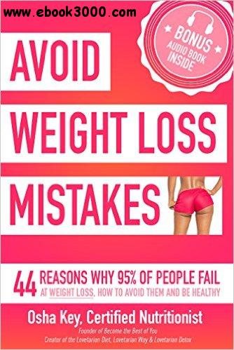 Avoid Weight Loss Mistakes: 44 Reasons Why 95% of People Fail at Weight Loss, How to Avoid Them and Be Healthy free download