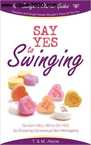 Say Yes to Swinging: Go from HELL NO to OH YES by Choosing Consensual Non-Monogamy free download