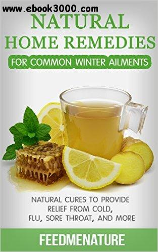 Natural home remedies for common winter ailments: Natural cures to provide relief from cold, flu, sore throat, and more free download