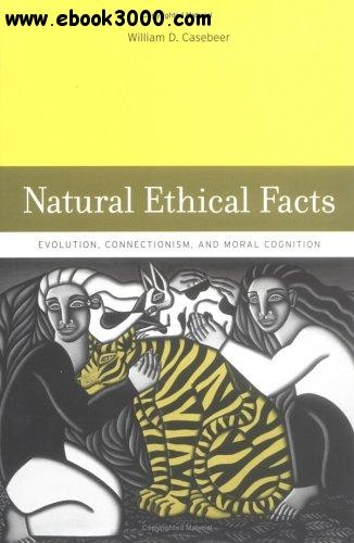 William D. Casebeer - Natural Ethical Facts: Evolution, Connectionism, and Moral Cognition free download