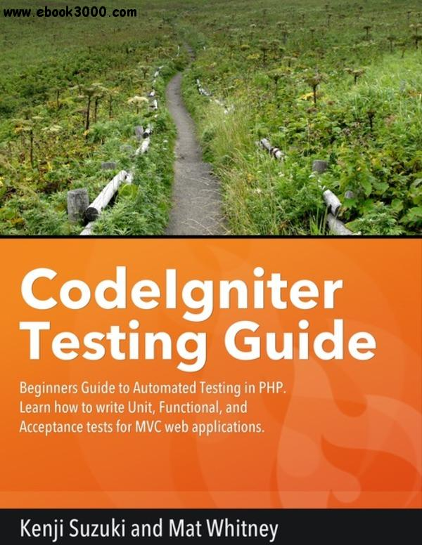 CodeIgniter Testing Guide: Beginners' Guide to Automated Testing in PHP free download