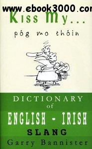 Garry Bannister - Kiss My ...: A Dictionary of English-Irish Slang free download
