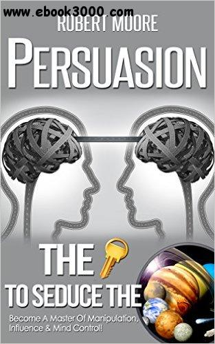 Persuasion: The Key To Seduce The Universe! - Become A Master Of Manipulation, Influence & Mind Control free download