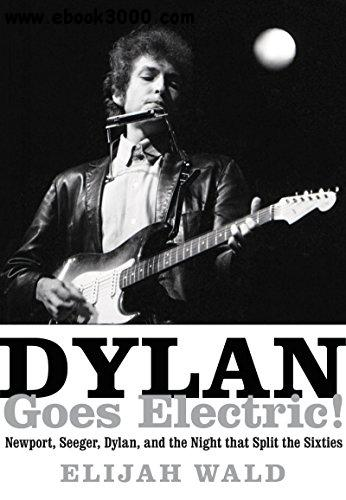 Dylan Goes Electric!: Newport, Seeger, Dylan, and the Night That Split the Sixties free download
