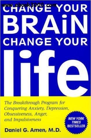 Change Your Brain, Change Your Life: The Breakthrough Program for Conquering Anxiety, Depression, Obsessiveness, Anger, and Imp free download