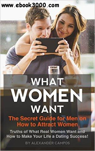 What Women Want: The Secret Guide for Men on How to Attract Women free download