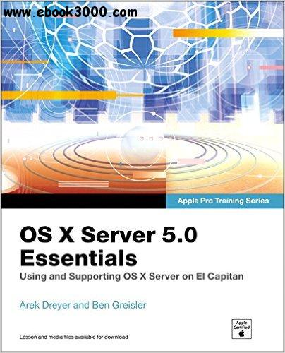 OS X Server 5.0 Essentials - Apple Pro Training Series: Using and Supporting OS X Server on El Capitan, 3rd  Edition free download