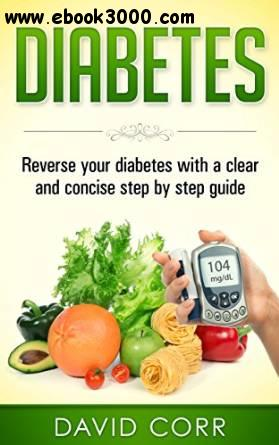 Diabetes:: Reverse Your Diabetes With a Clear and Concise Step by Step Guide free download
