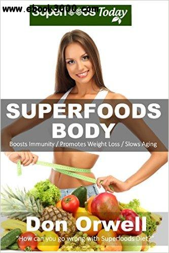 Superfoods Body: Over 75 Quick & Easy Gluten Free Low Cholesterol Whole Foods Recipes full of Antioxidants & Phytochemicals free download
