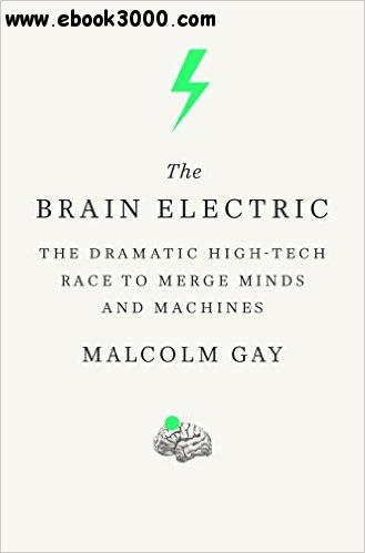 The Brain Electric: The Dramatic High-Tech Race to Merge Minds and Machines free download