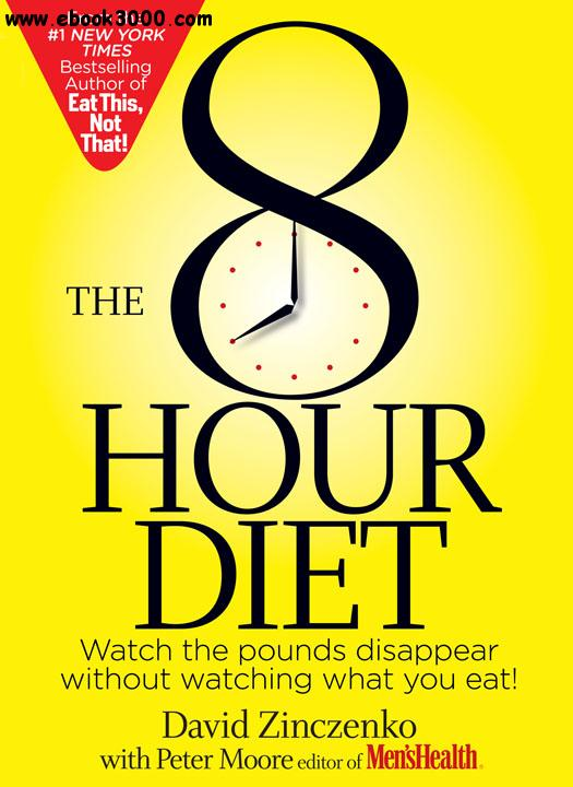 The 8-Hour Diet: Watch the Pounds Disappear Without Watching What You Eat! free download