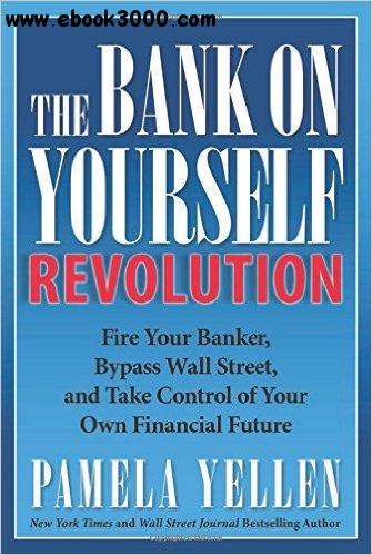 The Bank On Yourself Revolution: Fire Your Banker, Bypass Wall Street, and Take Control of Your Own Financial Future free download