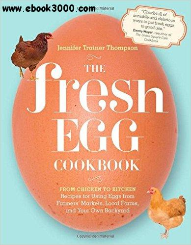 The Fresh Egg Cookbook: From Chicken to Kitchen, Recipes for Using Eggs from Farmers' Markets, Local Farms... free download
