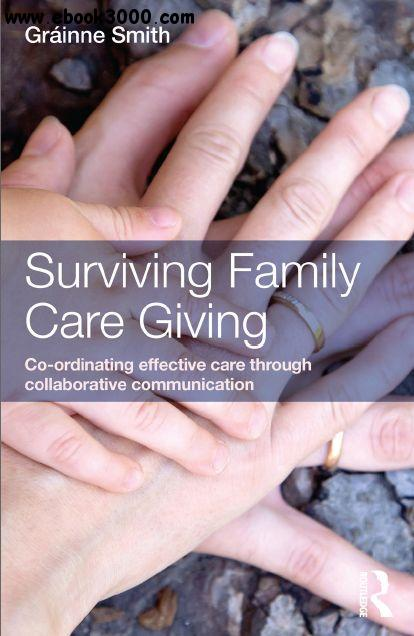 Surviving Family Care Giving: Co-ordinating effective care through collaborative communication free download