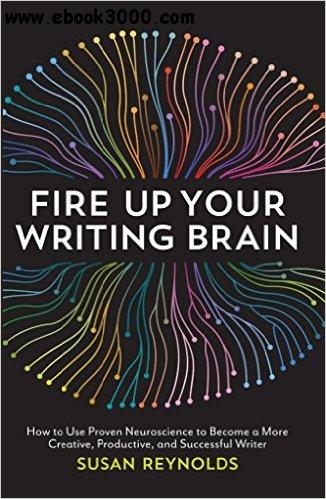 Fire Up Your Writing Brain: How to Use Proven Neuroscience to Become a More Creative, Productive, and Successful Writer free download