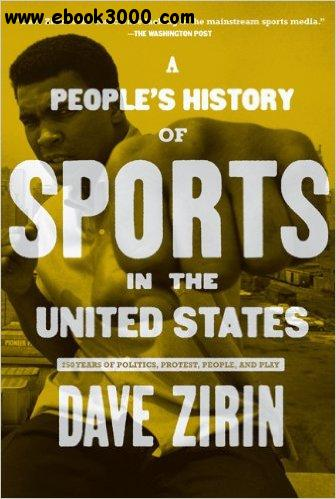 A People's History of Sports in the United States: 250 Years of Politics, Protest, People, and Play free download