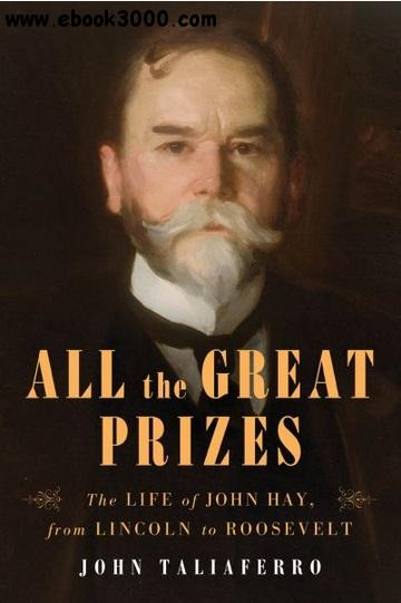 All the Great Prizes: The Life of John Hay, from Lincoln to Roosevelt free download