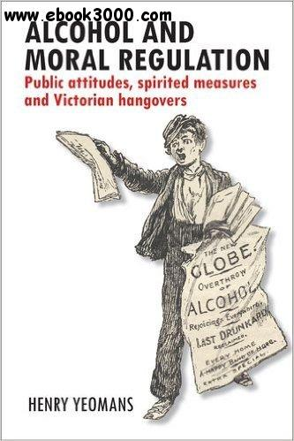Alcohol and Moral Regulations: Public Attitudes, Spirited Measures and Victorian Hangovers free download