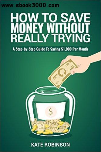 How To Save Money Without Really Trying: A Step-by-Step Guide To Saving $1,000 Per Month free download