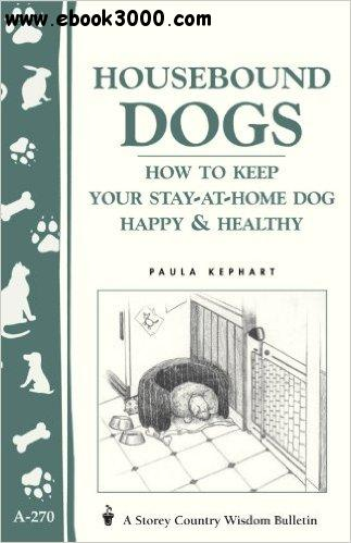 Housebound Dogs: How to Keep Your Stay-At-Home Dog Happy & Healthy free download