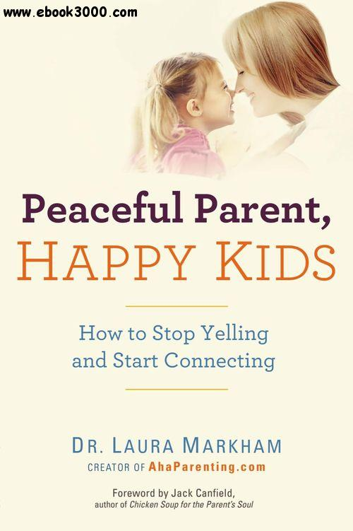 Peaceful Parent, Happy Kids: How to Stop Yelling and Start Connecting free download