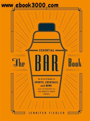 The Essential Bar Book: An A-to-Z Guide to Spirits, Cocktails, and Wine, with 115 Recipes for the World's Great Drinks free download