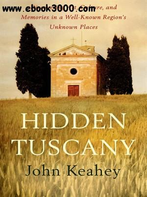 Hidden Tuscany: Discovering Art, Culture, and Memories in a Well-Known Region's Unknown Places free download