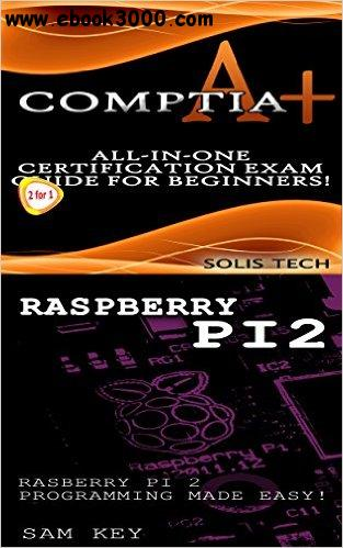CompTIA A+ & Raspberry Pi 2:All-in-One Certification Exam Guide for Beginners! & Raspberry Pi 2 Programming Made Easy! free download