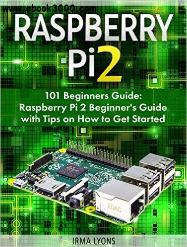 Raspberry Pi 2: 101 Beginners Guide: Raspberry Pi 2 Beginner's Guide with Tips on How to Get Started free download