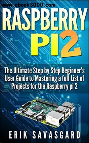 Raspberry Pi 2: The Essential Step by Step beginner's User guide to mastering a full list of projects for the Raspberry Pi 2 free download