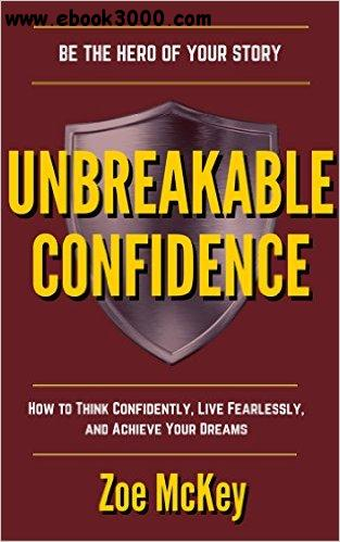 Unbreakable Confidence: How To Think Confidently, Live Fearlessly, And Achieve Your Dreams - Be The Hero Of Your Story free download