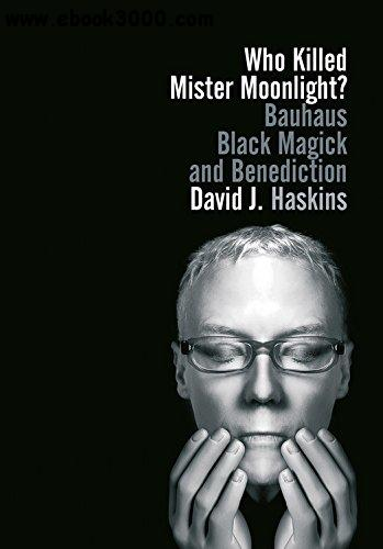 Who Killed Mister Moonlight?: Bauhaus, Black Magick, and Benediction free download