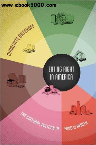 Eating Right in America: The Cultural Politics of Food and Health free download