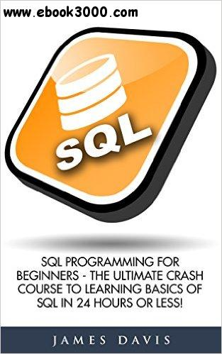 SQL: SQL Programming For Beginners - The Ultimate Crash Course To Learning Basics Of SQL In 24 Hours Or Less! free download