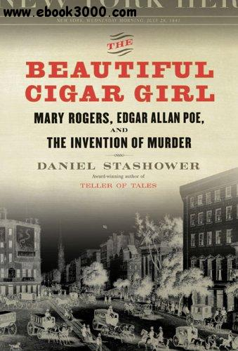 The Beautiful Cigar Girl: Mary Rogers, Edgar Allan Poe, and the Invention of Murder free download