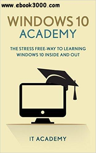 Windows 10: Academy - 2016 Manual: Microsoft Windows 10 for Beginners User Guide
