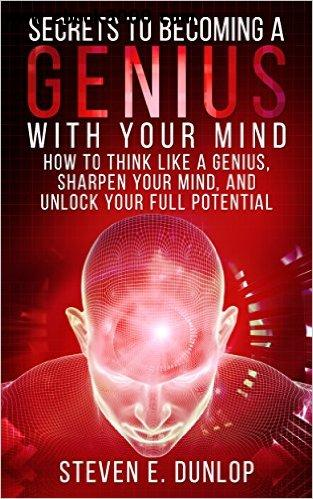 Secrets To Becoming A Genius With Your Mind: How To Think Like A Genius, Sharpen Your Mind, And Unlock Your Full Potential