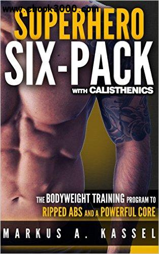 Superhero Six-Pack: the Complete Bodyweight Training Program to Ripped Abs and a Powerful Core