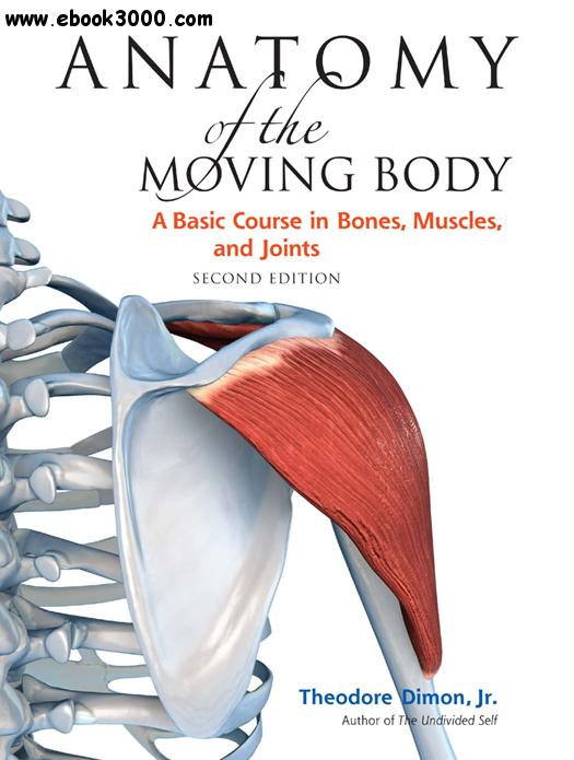 Anatomy of the Moving Body: A Basic Course in Bones, Muscles, and Joints, Second Edition