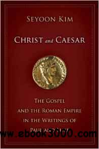 Seyoon Kim - Christ and Caesar: The Gospel and the Roman Empire in the Writings of Paul and Luke