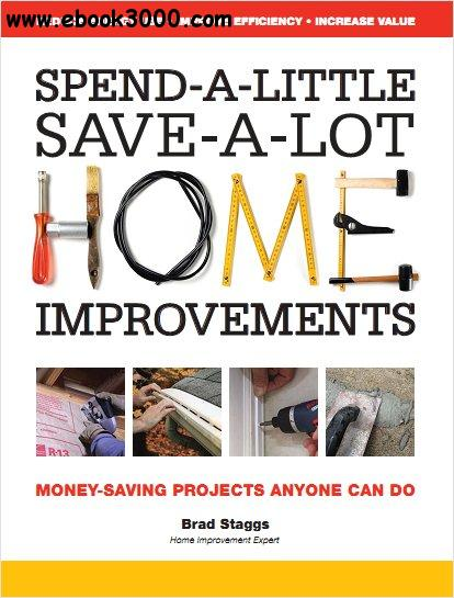 Spend-A-Little Save-A-Lot Home Improvements: Money-Saving Projects Anyone Can Do