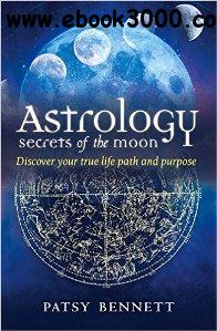 Astrology Secrets of the Moon : Discover Your True Life Path and Purpose