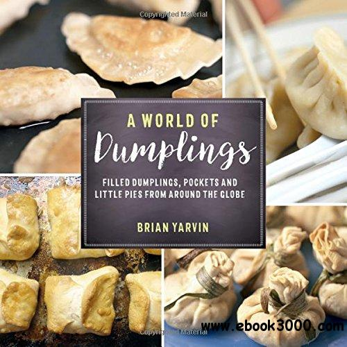 A World of Dumplings: Filled Dumplings, Pockets, and Little Pies from Around the Globe