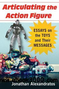 Articulating the Action Figure : Essays on the Toys and Their Messages