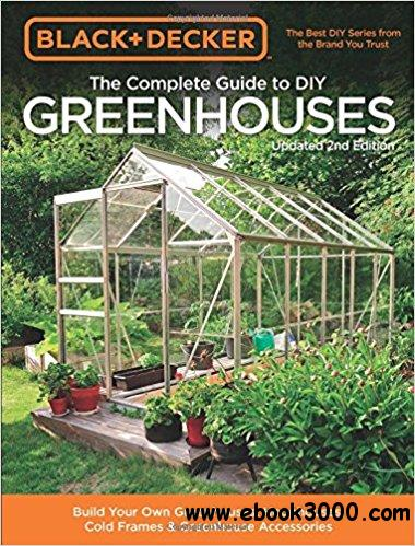 Black & Decker The Complete Guide to DIY Greenhouses, Updated 2nd Edition: Build Your Own Greenhouses, Hoophouses, Cold Frames