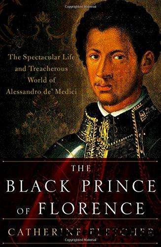 The Black Prince of Florence: The Spectacular Life and Treacherous World of Alessandro de' Medici