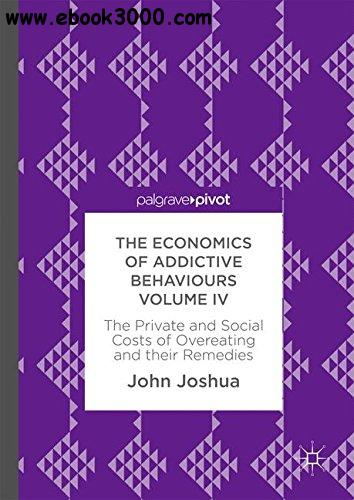 The Economics of Addictive Behaviours Volume IV: The Private and Social Costs of Overeating and their Remedies